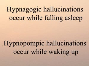 hypnagogic hallucinations occur when falling asleep, hypnopompic when waking up