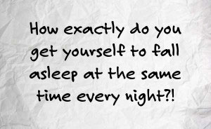 how do you go to sleep at the same time every night?